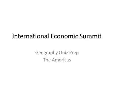 International Economic Summit Geography Quiz Prep The Americas.