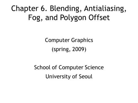 Chapter 6. Blending, Antialiasing, Fog, and Polygon Offset Computer Graphics (spring, 2009) School of Computer Science University of Seoul.