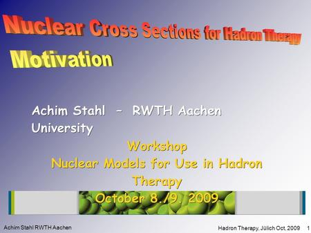 Achim Stahl RWTH Aachen Hadron Therapy, Jülich Oct, 2009 1 Workshop Nuclear Models for Use in Hadron Therapy October 8./9. 2009 Achim Stahl – RWTH Aachen.