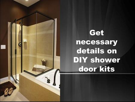 Get necessary details on DIY shower door kits. Everyone wants to live in home, which offers a pleasing feel from its interior. Often people pay too much.
