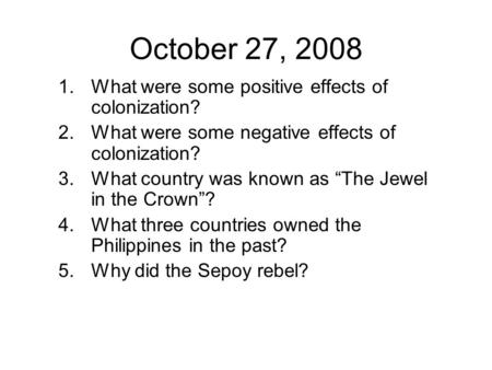 "October 27, 2008 1.What were some positive effects of colonization? 2.What were some negative effects of colonization? 3.What country was known as ""The."