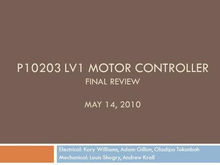 P10203 LV1 MOTOR CONTROLLER FINAL REVIEW MAY 14, 2010 Electrical: Kory Williams, Adam Gillon, Oladipo Tokunboh Mechanical: Louis Shogry, Andrew Krall.
