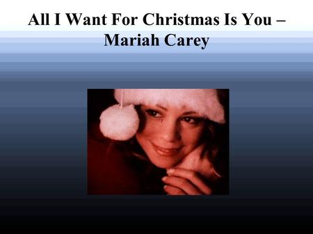 All I Want For Christmas Is You – Mariah Carey. I don't want a lot (1) for Christmas There is just one thing (2) I need (and I) Don't care about the presents.