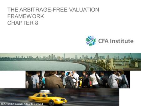 THE ARBITRAGE-FREE VALUATION FRAMEWORK CHAPTER 8 © 2016 CFA Institute. All rights reserved.