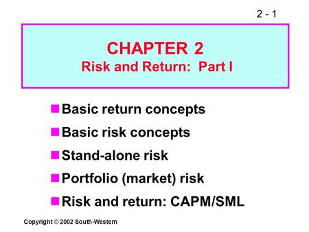 2 - 1 Copyright © 2002 South-Western CHAPTER 2 Risk and Return: Part I Basic return concepts Basic risk concepts Stand-alone risk Portfolio (market) risk.