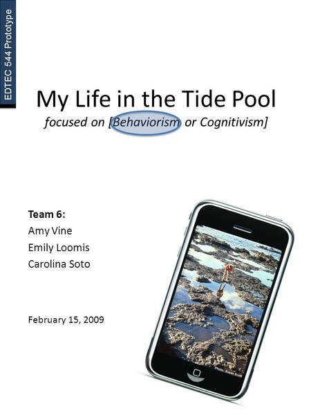 EDTEC 544 Prototype My Life in the Tide Pool focused on [Behaviorism or Cognitivism] Team 6: Amy Vine Emily Loomis Carolina Soto February 15, 2009.