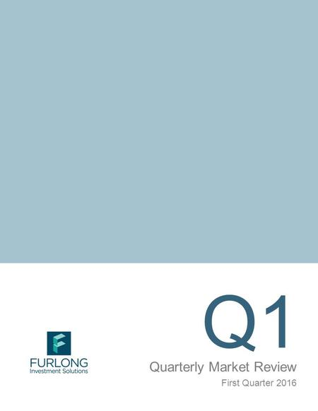 Q1 Quarterly Market Review First Quarter 2016. Quarterly Market Review 2 First Quarter 2016 This report features world capital market performance and.