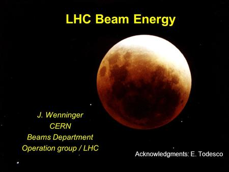 1 LHC Beam Energy J. Wenninger CERN Beams Department Operation group / LHC Acknowledgments: E. Todesco.