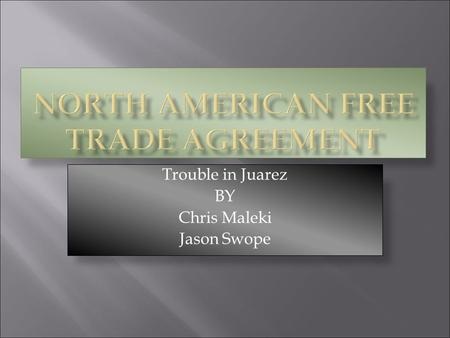 Trouble in Juarez BY Chris Maleki Jason Swope.  NAFTA, the North American Free Trade Agreement, was signed by the United States, Canada, and Mexico.