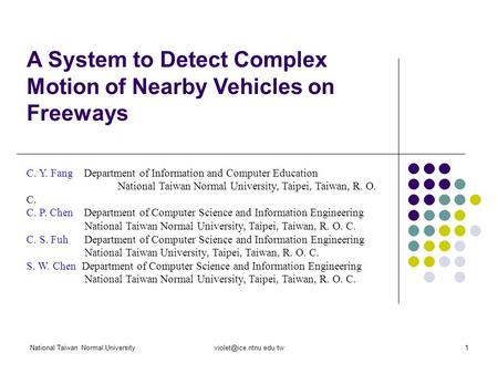 National Taiwan Normal A System to Detect Complex Motion of Nearby Vehicles on Freeways C. Y. Fang Department of Information.