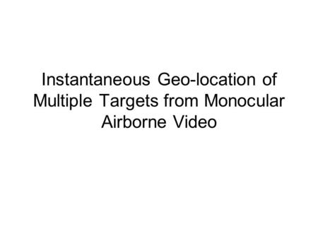 Instantaneous Geo-location of Multiple Targets from Monocular Airborne Video.
