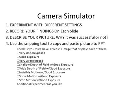 Camera Simulator 1. EXPERIMENT WITH DIFFERENT SETTINGS 2. RECORD YOUR FINDINGS On Each Slide 3. DESCRIBE YOUR PICTURE: WHY it was successful or not? 4.