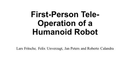 First-Person Tele- Operation of a Humanoid Robot Lars Fritsche, Felix Unverzagt, Jan Peters and Roberto Calandra.