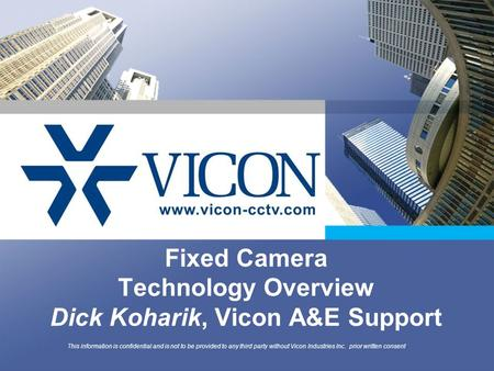 Fixed Camera Technology Overview Dick Koharik, Vicon A&E Support This information is confidential and is not to be provided to any third party without.