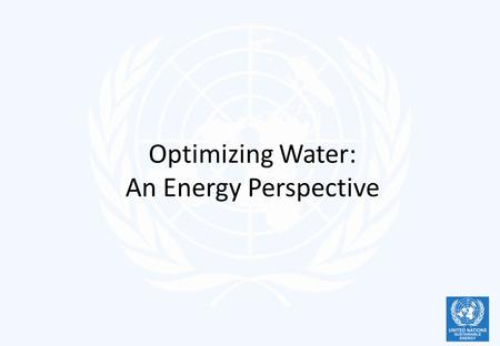Optimizing Water: An Energy Perspective. Talking about Water Water, water, everywhere, Nor any drop to drink Rime of the Ancient Mariner A little water.