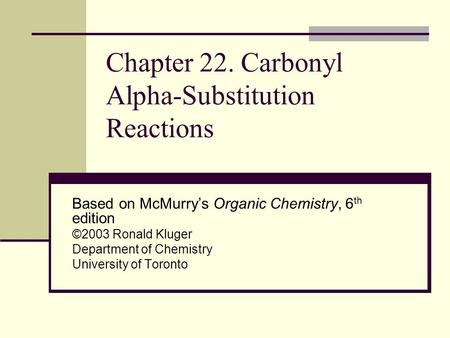 Chapter 22. Carbonyl Alpha-Substitution Reactions Based on McMurry's Organic Chemistry, 6 th edition ©2003 Ronald Kluger Department of Chemistry University.