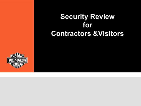 "Security Review for Contractors &Visitors. Security Policy Harley-Davidson's Security Department participates in the business process as a ""best in class"""