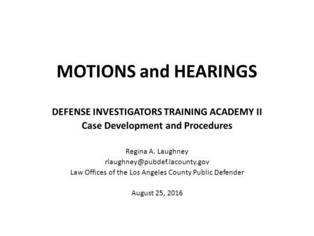 MOTIONS and HEARINGS DEFENSE INVESTIGATORS TRAINING ACADEMY II Case Development and Procedures Regina A. Laughney Law Offices.