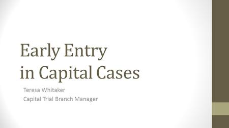 Early Entry in Capital Cases Teresa Whitaker Capital Trial Branch Manager.