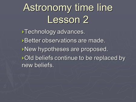 Astronomy time line Lesson 2  Technology advances.  Better observations are made.  New hypotheses are proposed.  Old beliefs continue to be replaced.
