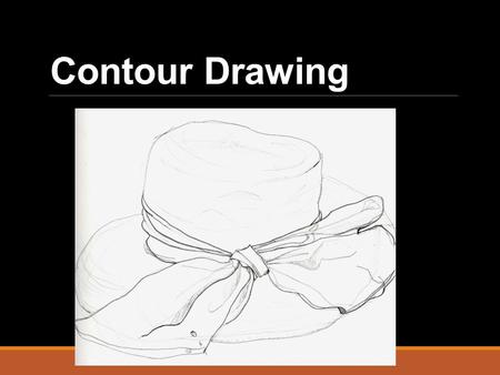 Contour Drawing. CONTOUR Drawing the line that defines the outside of a shape or object (and it's basic details)