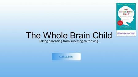 The Whole Brain Child Taking parenting from surviving to thriving. Click to Enter.