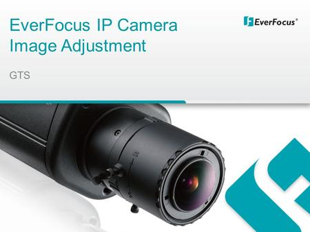 EverFocus IP Camera Image Adjustment GTS. Agenda 1. Cameras response to day and night modes (day-night- Auto) 2. Levels of IR led when to be activated.