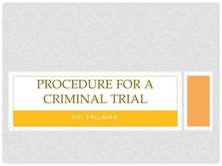 MS. TALLMAN PROCEDURE FOR A CRIMINAL TRIAL. PRE-TRIAL CRIMINAL PROCEDURE 1) Criminal investigation 2) Evidence passed to prosecutor 3) Information filed.