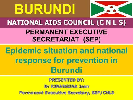 BURUNDI PERMANENT EXECUTIVE SECRETARIAT (SEP) NATIONAL AIDS COUNCIL (C N L S) Epidemic situation and national response for prevention in Burundi PRESENTED.