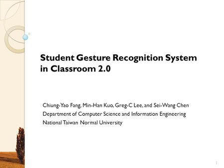Student Gesture Recognition System in Classroom 2.0 Chiung-Yao Fang, Min-Han Kuo, Greg-C Lee, and Sei-Wang Chen Department of Computer Science and Information.