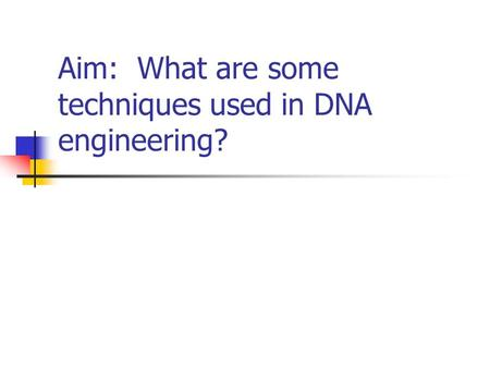 Aim: What are some techniques used in DNA engineering?