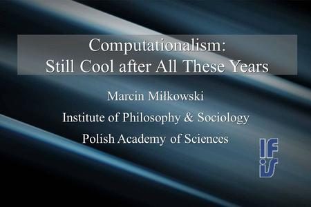 Computationalism: Still Cool after All These Years Marcin Miłkowski Institute of Philosophy & Sociology Polish Academy of Sciences.