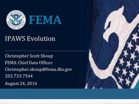 IPAWS Evolution Christopher Scott Shoup FEMA Chief Data Officer 202.733.7544 August 24, 2016.