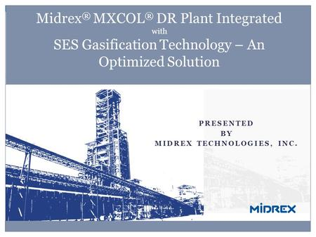 PRESENTED BY MIDREX TECHNOLOGIES, INC. Midrex ® MXCOL ® DR Plant Integrated with SES Gasification Technology – An Optimized Solution.