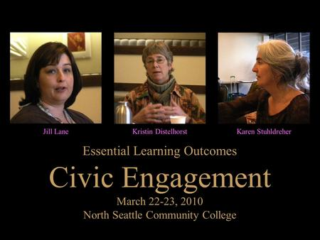Essential Learning Outcomes Civic Engagement March 22-23, 2010 North Seattle Community College Jill LaneKristin DistelhorstKaren Stuhldreher.