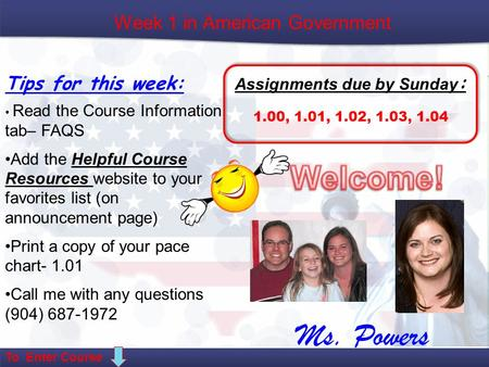 Week 1 in American Government Tips for this week: Assignments due by Sunday : 1.00, 1.01, 1.02, 1.03, 1.04 Read the Course Information tab– FAQS Add the.