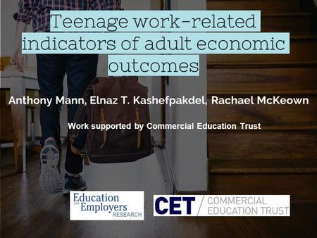 Teenage work-related indicators of adult economic outcomes Anthony Mann, Elnaz T. Kashefpakdel, Rachael McKeown Work supported by Commercial Education.