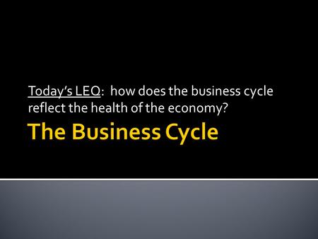 Today's LEQ: how does the business cycle reflect the health of the economy?