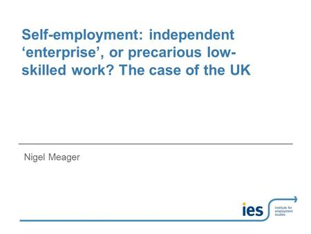 Self-employment: independent 'enterprise', or precarious low- skilled work? The case of the UK Nigel Meager.