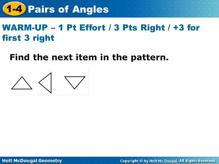 Holt McDougal Geometry 1-4 Pairs of Angles Find the next item in the pattern. WARM-UP – 1 Pt Effort / 3 Pts Right / +3 for first 3 right.
