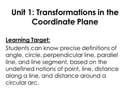Unit 1: Transformations in the Coordinate Plane Learning Target: Students can know precise definitions of angle, circle, perpendicular line, parallel line,