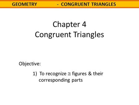 Chapter 4 Congruent Triangles Objective: 1) To recognize  figures & their corresponding parts.