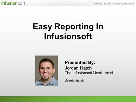 Easy Reporting In Infusionsoft Presented By: Jordan Hatch The Infusionsoft