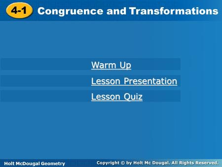 Holt McDougal Geometry 4-1 Congruence and Transformations 4-1 Congruence and Transformations Holt Geometry Warm Up Warm Up Lesson Presentation Lesson Presentation.