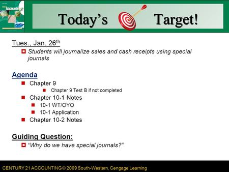 CENTURY 21 ACCOUNTING © 2009 South-Western, Cengage Learning Today's Target! Tues., Jan. 26 th  Students will journalize sales and cash receipts using.