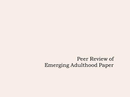 Peer Review of Emerging Adulthood Paper. Peer Review of Outline  Introduction (~5 min)  Domains (~10 min)  Cognitive, Emotional, Social and Physiological.