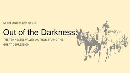 Out of the Darkness: THE TENNESSEE VALLEY AUTHORITY AND THE GREAT DEPRESSION Social Studies Lesson #1: