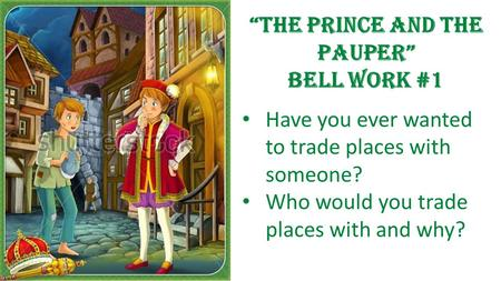 "Have you ever wanted to trade places with someone? Who would you trade places with and why? ""The Prince and the Pauper"" Bell work #1."