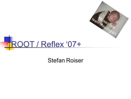 ROOT / Reflex '07+ Stefan Roiser Missed last team meeting b/c.