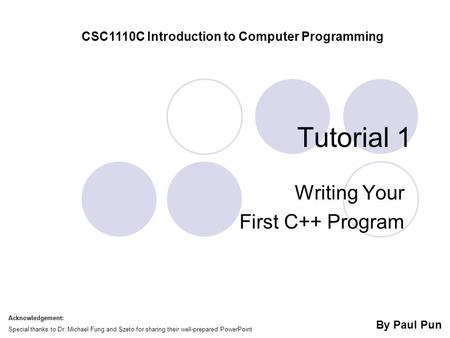 Tutorial 1 Writing Your First C++ Program CSC1110C Introduction to Computer Programming By Paul Pun Acknowledgement: Special thanks to Dr. Michael Fung.